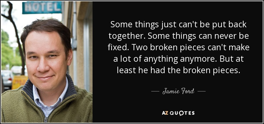 Some things just can't be put back together. Some things can never be fixed. Two broken pieces can't make a lot of anything anymore. But at least he had the broken pieces. - Jamie Ford