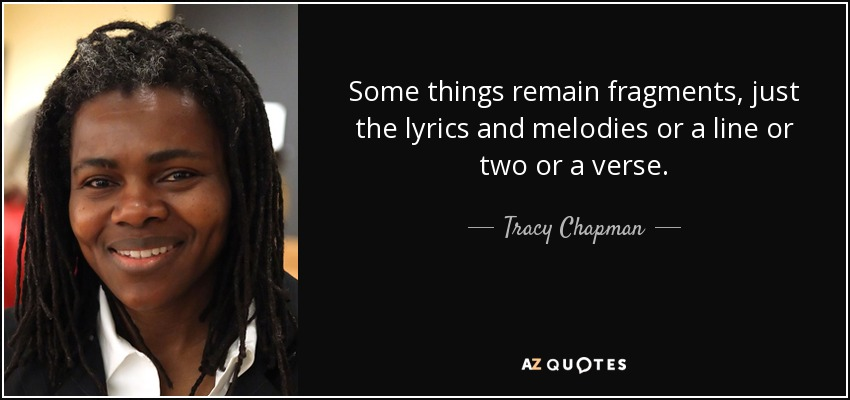 Some things remain fragments, just the lyrics and melodies or a line or two or a verse. - Tracy Chapman