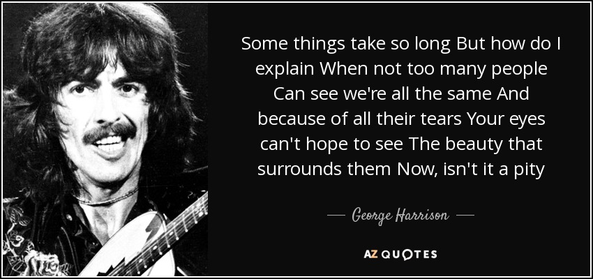 Some things take so long But how do I explain When not too many people Can see we're all the same And because of all their tears Your eyes can't hope to see The beauty that surrounds them Now, isn't it a pity - George Harrison