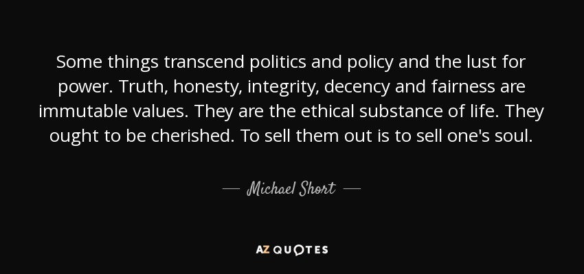 Some things transcend politics and policy and the lust for power. Truth, honesty, integrity, decency and fairness are immutable values. They are the ethical substance of life. They ought to be cherished. To sell them out is to sell one's soul. - Michael Short