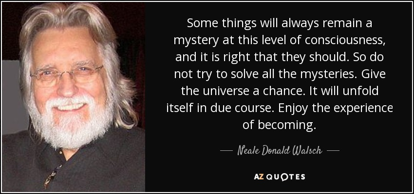 Some things will always remain a mystery at this level of consciousness, and it is right that they should. So do not try to solve all the mysteries. Give the universe a chance. It will unfold itself in due course. Enjoy the experience of becoming. - Neale Donald Walsch