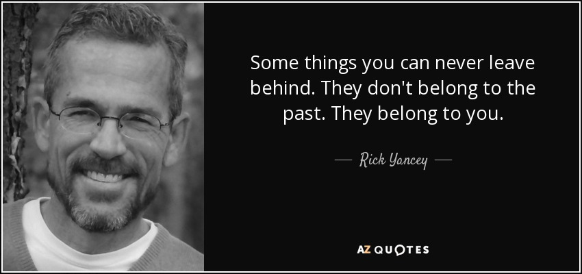 Some things you can never leave behind. They don't belong to the past. They belong to you. - Rick Yancey