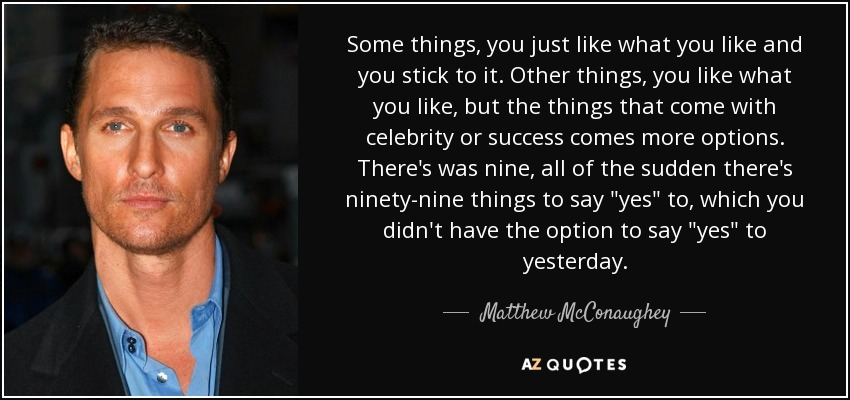 Some things, you just like what you like and you stick to it. Other things, you like what you like, but the things that come with celebrity or success comes more options. There's was nine, all of the sudden there's ninety-nine things to say