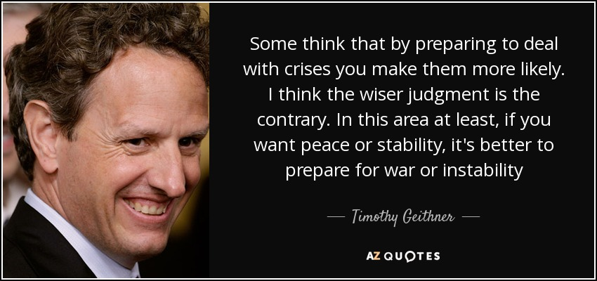 Some think that by preparing to deal with crises you make them more likely. I think the wiser judgment is the contrary. In this area at least, if you want peace or stability, it's better to prepare for war or instability - Timothy Geithner