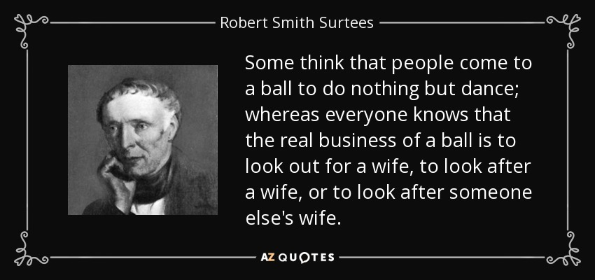 Some think that people come to a ball to do nothing but dance; whereas everyone knows that the real business of a ball is to look out for a wife, to look after a wife, or to look after someone else's wife. - Robert Smith Surtees