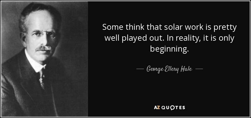 Some think that solar work is pretty well played out. In reality, it is only beginning. - George Ellery Hale