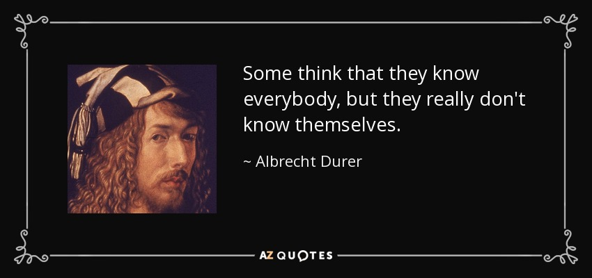 Some think that they know everybody, but they really don't know themselves. - Albrecht Durer