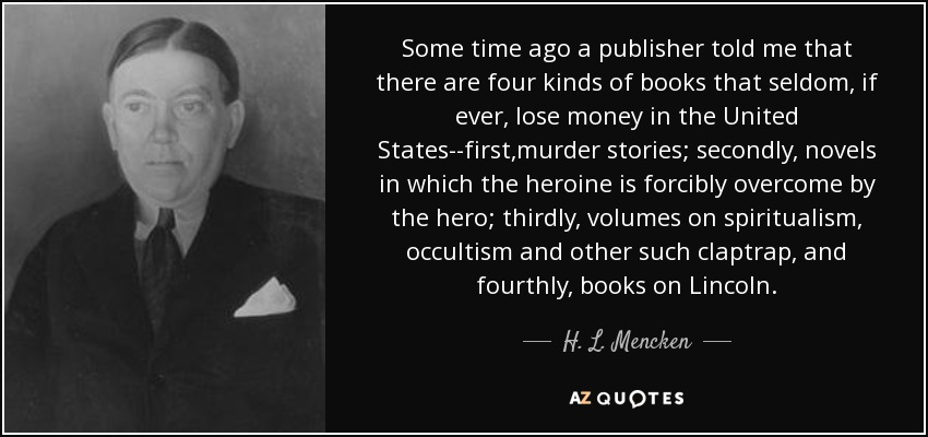 Some time ago a publisher told me that there are four kinds of books that seldom, if ever, lose money in the United States--first,murder stories; secondly, novels in which the heroine is forcibly overcome by the hero; thirdly, volumes on spiritualism, occultism and other such claptrap, and fourthly, books on Lincoln. - H. L. Mencken