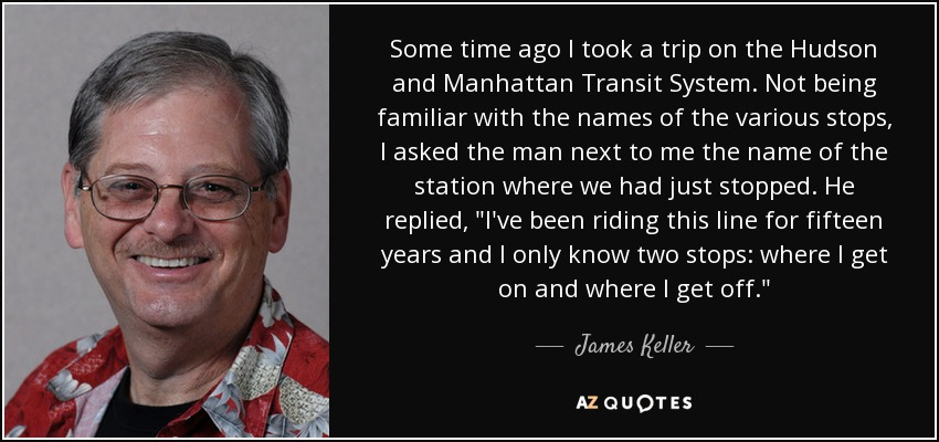 Some time ago I took a trip on the Hudson and Manhattan Transit System. Not being familiar with the names of the various stops, I asked the man next to me the name of the station where we had just stopped. He replied,