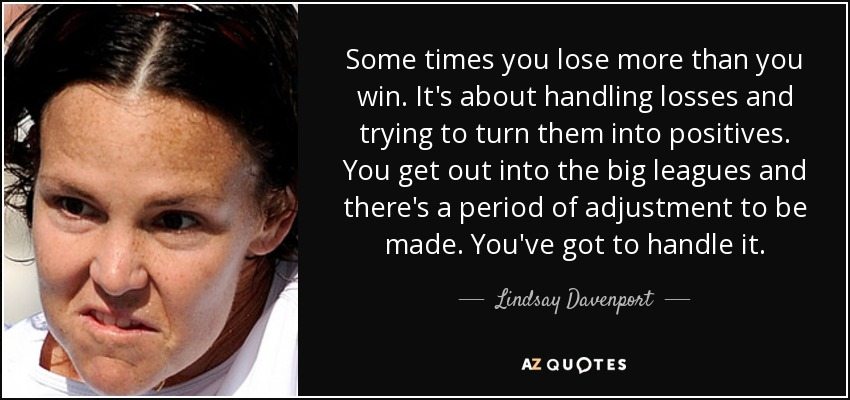 Some times you lose more than you win. It's about handling losses and trying to turn them into positives. You get out into the big leagues and there's a period of adjustment to be made. You've got to handle it. - Lindsay Davenport