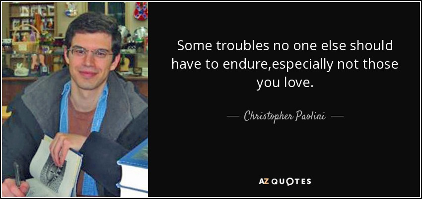 Some troubles no one else should have to endure,especially not those you love. - Christopher Paolini