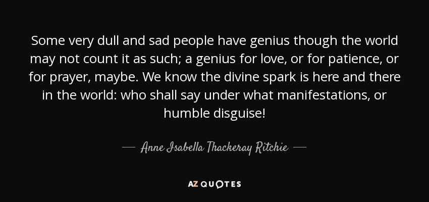 Some very dull and sad people have genius though the world may not count it as such; a genius for love, or for patience, or for prayer, maybe. We know the divine spark is here and there in the world: who shall say under what manifestations, or humble disguise! - Anne Isabella Thackeray Ritchie