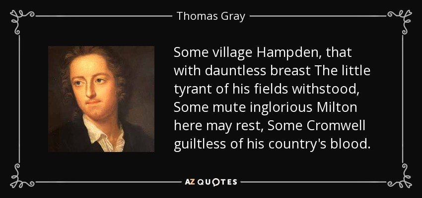 Some village Hampden, that with dauntless breast The little tyrant of his fields withstood, Some mute inglorious Milton here may rest, Some Cromwell guiltless of his country's blood. - Thomas Gray