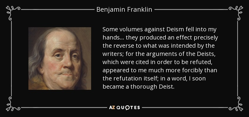 Some volumes against Deism fell into my hands ... they produced an effect precisely the reverse to what was intended by the writers; for the arguments of the Deists, which were cited in order to be refuted, appeared to me much more forcibly than the refutation itself; in a word, I soon became a thorough Deist. - Benjamin Franklin