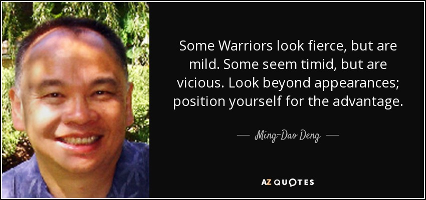 Some Warriors look fierce, but are mild. Some seem timid, but are vicious. Look beyond appearances; position yourself for the advantage. - Ming-Dao Deng
