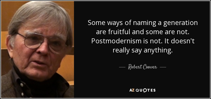 Some ways of naming a generation are fruitful and some are not. Postmodernism is not. It doesn't really say anything. - Robert Coover