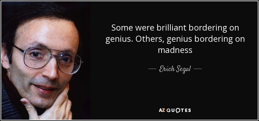 Some were brilliant bordering on genius. Others, genius bordering on madness - Erich Segal