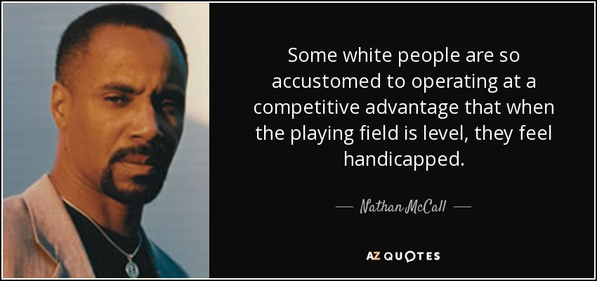 Some white people are so accustomed to operating at a competitive advantage that when the playing field is level, they feel handicapped. - Nathan McCall