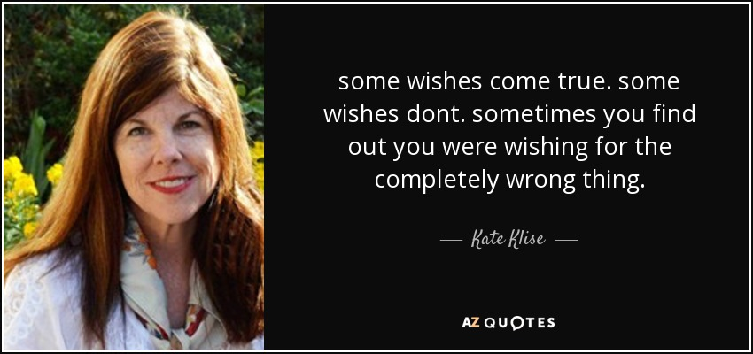 some wishes come true. some wishes dont. sometimes you find out you were wishing for the completely wrong thing. - Kate Klise