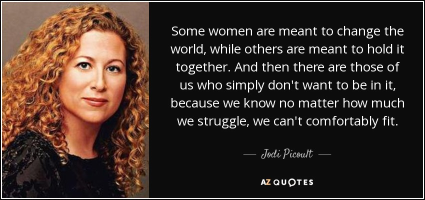 Some women are meant to change the world, while others are meant to hold it together. And then there are those of us who simply don't want to be in it, because we know no matter how much we struggle, we can't comfortably fit. - Jodi Picoult