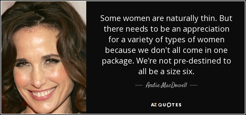 Some women are naturally thin. But there needs to be an appreciation for a variety of types of women because we don't all come in one package. We're not pre-destined to all be a size six. - Andie MacDowell