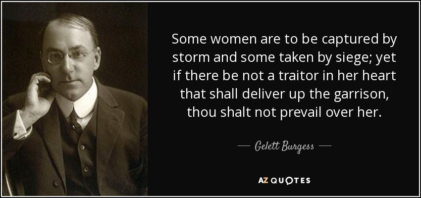 Some women are to be captured by storm and some taken by siege; yet if there be not a traitor in her heart that shall deliver up the garrison, thou shalt not prevail over her. - Gelett Burgess