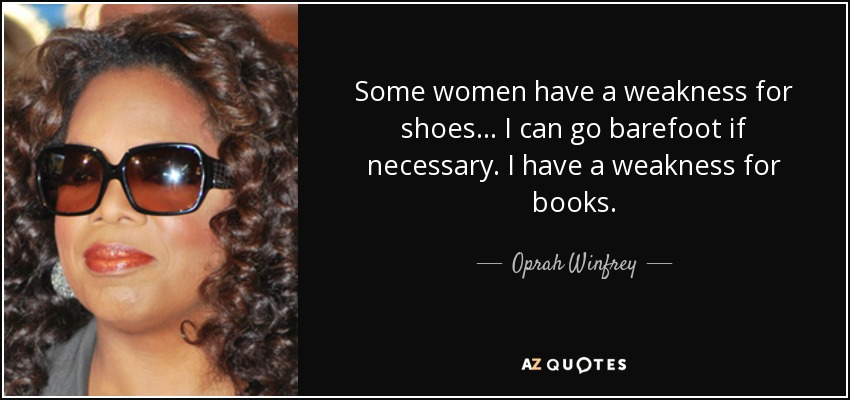 Some women have a weakness for shoes... I can go barefoot if necessary. I have a weakness for books. - Oprah Winfrey