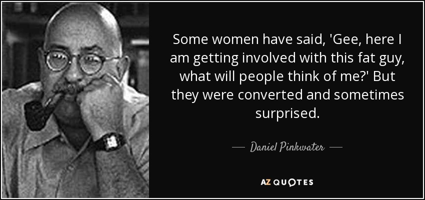 Some women have said, 'Gee, here I am getting involved with this fat guy, what will people think of me?' But they were converted and sometimes surprised. - Daniel Pinkwater