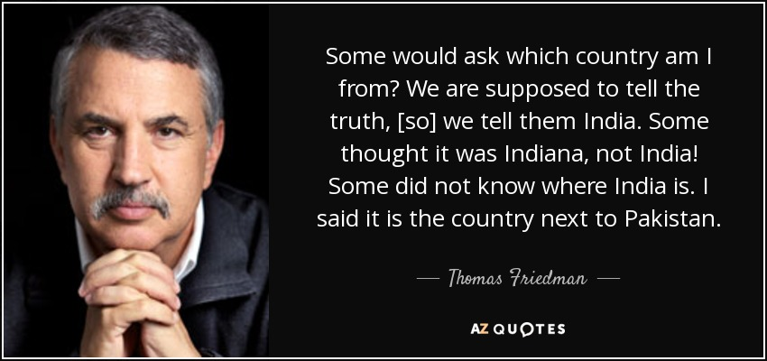 Some would ask which country am I from? We are supposed to tell the truth, [so] we tell them India. Some thought it was Indiana, not India! Some did not know where India is. I said it is the country next to Pakistan. - Thomas Friedman