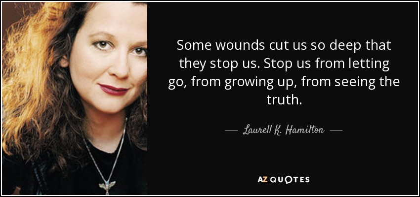 Some wounds cut us so deep that they stop us. Stop us from letting go, from growing up, from seeing the truth. - Laurell K. Hamilton