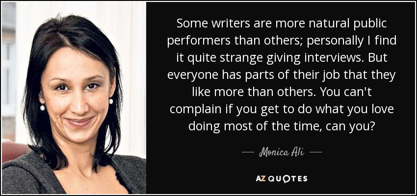 Some writers are more natural public performers than others; personally I find it quite strange giving interviews. But everyone has parts of their job that they like more than others. You can't complain if you get to do what you love doing most of the time, can you? - Monica Ali