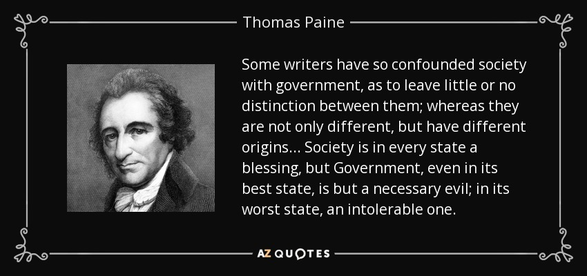 Some writers have so confounded society with government, as to leave little or no distinction between them; whereas they are not only different, but have different origins ... Society is in every state a blessing, but Government, even in its best state, is but a necessary evil; in its worst state, an intolerable one. - Thomas Paine
