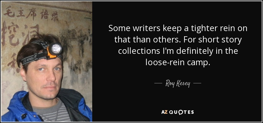 Some writers keep a tighter rein on that than others. For short story collections I'm definitely in the loose-rein camp. - Roy Kesey