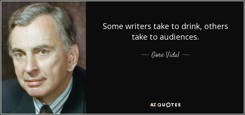 Some writers take to drink, others take to audiences. - Gore Vidal