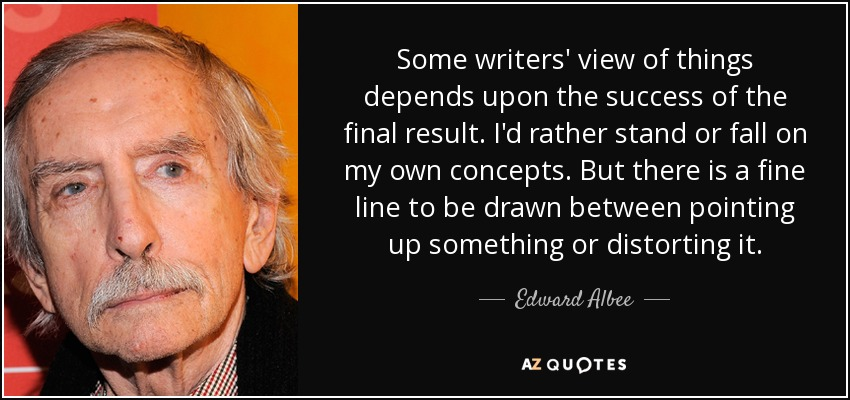 Some writers' view of things depends upon the success of the final result. I'd rather stand or fall on my own concepts. But there is a fine line to be drawn between pointing up something or distorting it. - Edward Albee