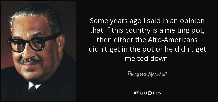 Some years ago I said in an opinion that if this country is a melting pot, then either the Afro-Americans didn't get in the pot or he didn't get melted down. - Thurgood Marshall