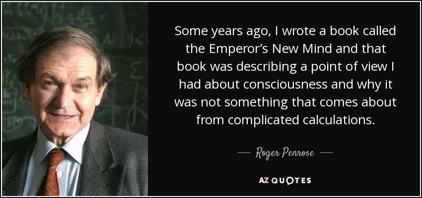 Some years ago, I wrote a book called the Emperor's New Mind and that book was describing a point of view I had about consciousness and why it was not something that comes about from complicated calculations. - Roger Penrose