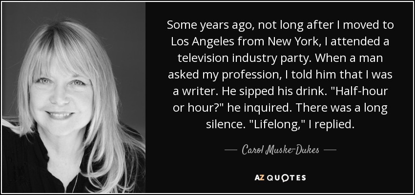 Some years ago, not long after I moved to Los Angeles from New York, I attended a television industry party. When a man asked my profession, I told him that I was a writer. He sipped his drink.