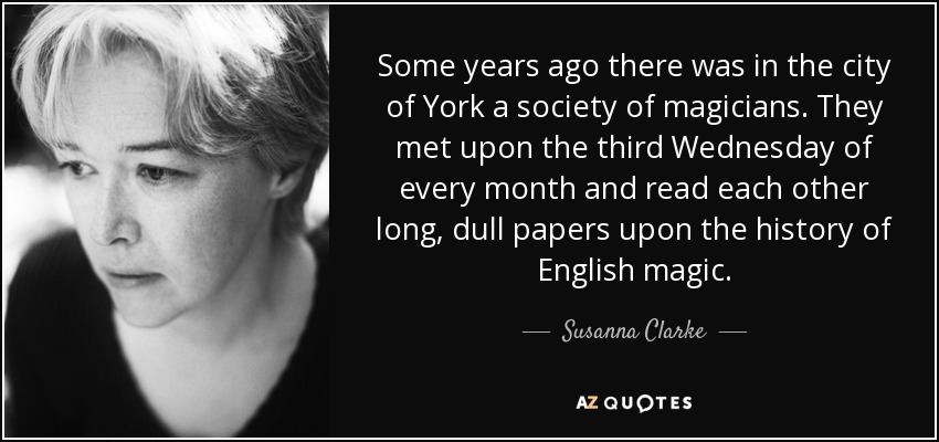 Some years ago there was in the city of York a society of magicians. They met upon the third Wednesday of every month and read each other long, dull papers upon the history of English magic. - Susanna Clarke