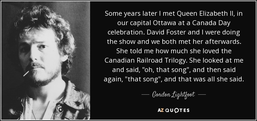 Some years later I met Queen Elizabeth II, in our capital Ottawa at a Canada Day celebration. David Foster and I were doing the show and we both met her afterwards. She told me how much she loved the Canadian Railroad Trilogy. She looked at me and said,