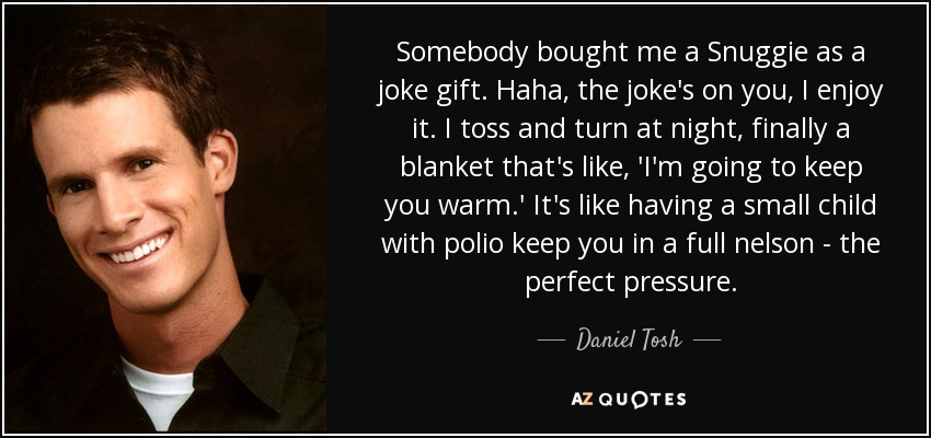 Somebody bought me a Snuggie as a joke gift. Haha, the joke's on you, I enjoy it. I toss and turn at night, finally a blanket that's like, 'I'm going to keep you warm.' It's like having a small child with polio keep you in a full nelson - the perfect pressure. - Daniel Tosh