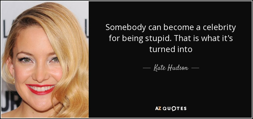 Somebody can become a celebrity for being stupid. That is what it's turned into - Kate Hudson