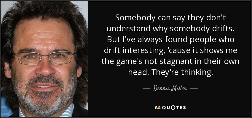 Somebody can say they don't understand why somebody drifts. But I've always found people who drift interesting, 'cause it shows me the game's not stagnant in their own head. They're thinking. - Dennis Miller