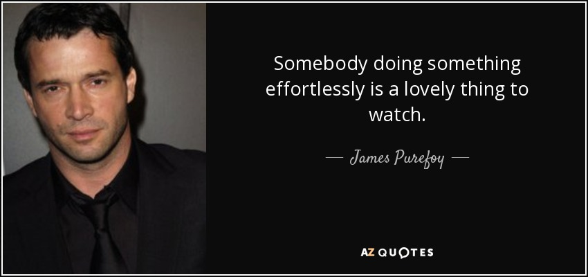 Somebody doing something effortlessly is a lovely thing to watch. - James Purefoy