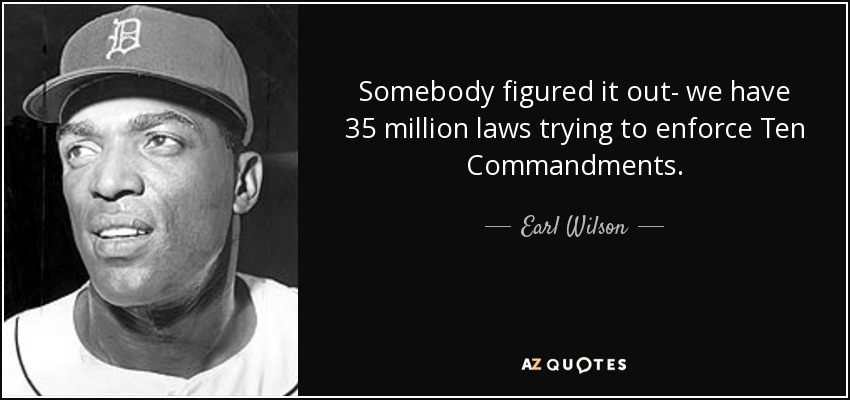 Somebody figured it out- we have 35 million laws trying to enforce Ten Commandments. - Earl Wilson