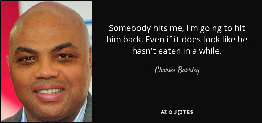 Somebody hits me, I'm going to hit him back. Even if it does look like he hasn't eaten in a while. - Charles Barkley