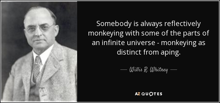 Somebody is always reflectively monkeying with some of the parts of an infinite universe - monkeying as distinct from aping. - Willis R. Whitney