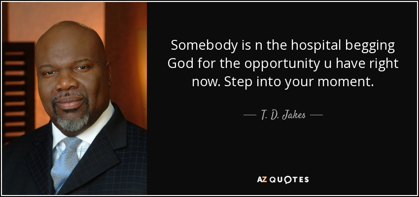 Somebody is n the hospital begging God for the opportunity u have right now. Step into your moment. - T. D. Jakes