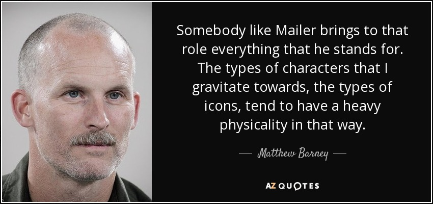 Somebody like Mailer brings to that role everything that he stands for. The types of characters that I gravitate towards, the types of icons, tend to have a heavy physicality in that way. - Matthew Barney