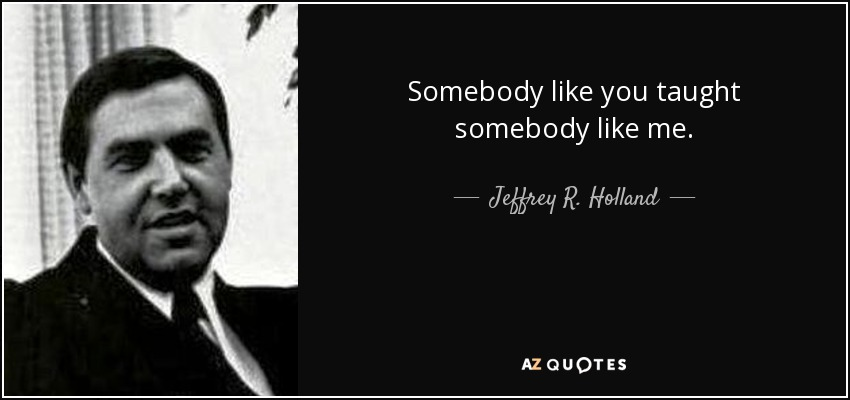 Somebody like you taught somebody like me. - Jeffrey R. Holland